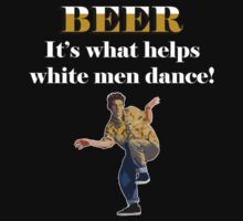 Beer... helping white men dance by marinasinger