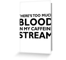 There's too much blood in my caffeine stream… Greeting Card