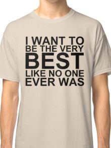 I Want To Be The Very Best, Like No One Ever Was (Pokemon) Classic T-Shirt