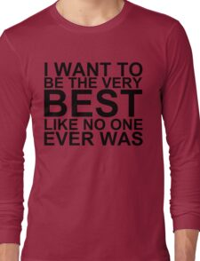 I Want To Be The Very Best, Like No One Ever Was (Pokemon) Long Sleeve T-Shirt