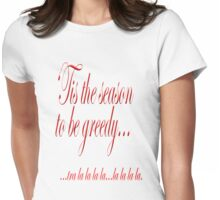 'Tis the season to be greedy.  Womens Fitted T-Shirt