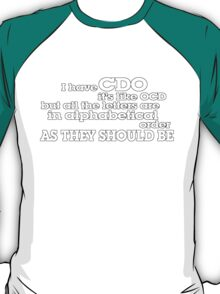 I have CDO It's like OCD but all the letters are in alphabetical order AS THEY SHOULD BE T-Shirt