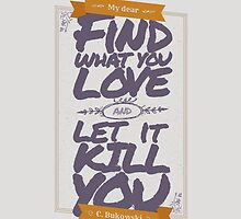 MY DEAR, FIND WHAT YOU LOVE AND LET IT KILL YOU by snevi