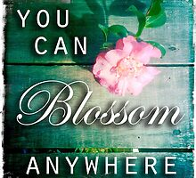 You Can Blossom Anywhere by Sarah ORourke