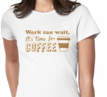 Work can wait, It's time for COFFEE Womens Fitted T-Shirt