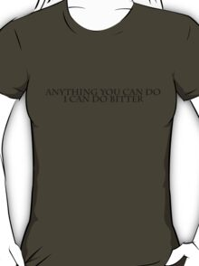 Anything you can do i can do bitter T-Shirt
