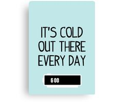 It's cold out there every day Canvas Print