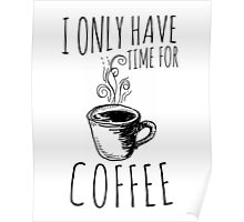 I Only Have Time For Coffee Poster