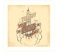 If Today Was Your Last Day Art Print
