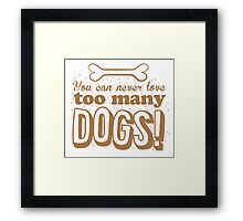 You can never love too many DOGS! Framed Print