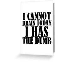 I CANNOT BRAIN TODAY I HAS THE DUMB Greeting Card