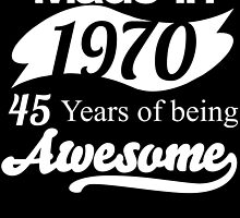 Made in 1970... 45 Years of being Awesome by birthdaytees