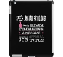 Speech Language Pathologist Only Because Freaking Awesome Is Not An Official Job Title - Tshirts & Accessories iPad Case/Skin