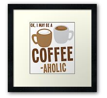 Ok, I may be a COFFEE-AHOLIC Framed Print