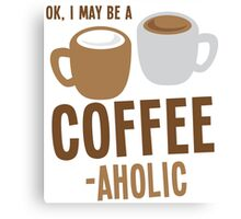 Ok, I may be a COFFEE-AHOLIC Canvas Print