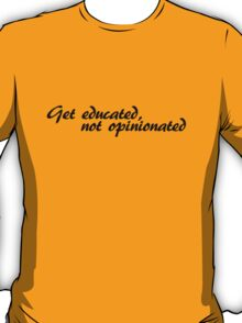 Get educated, not opinionated T-Shirt