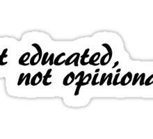 Get educated, not opinionated Sticker