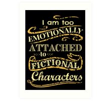 I am too emotionally attached to fictional characters Art Print