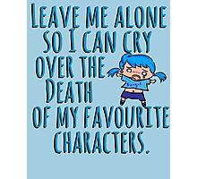 Leave me alone so I can cry over the Death of my favourite characters. Photographic Print