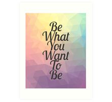 Be What You Want To Be- Colorful - Inspirational Art Print
