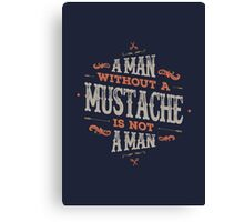 A MAN WITHOUT A MUSTACHE IS NOT A MAN Canvas Print