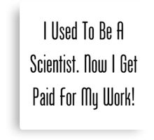 I Used To Be  A Scientist. Now I Get Paid For My Work! Canvas Print