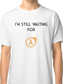 I'm Still Waiting for Half Life 3 Classic T-Shirt