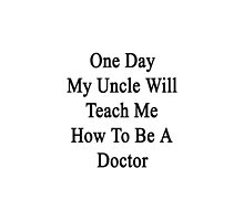 One Day My Uncle Will Teach Me How To Be A Doctor  by supernova23