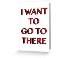 """I Want to Go to There"" Greeting Card"