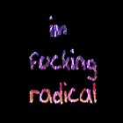 im f*cking radical by melissa-leigh