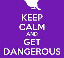 KEEP CALM AND GET DANGEROUS by omondieu