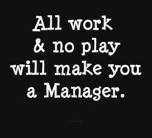 All work & no play will make you a manager. by michelleduerden