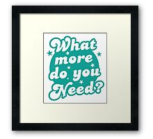 What more do you need? Framed Print