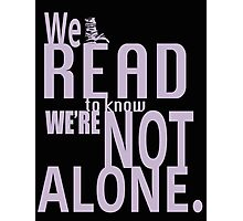 We Read To Know We're Not Alone Photographic Print