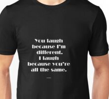 You laugh because I'm different... Unisex T-Shirt