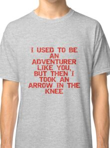 I used to be an adventurer like you, but then I took an arrow in the knee Classic T-Shirt