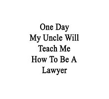 One Day My Uncle Will Teach Me How To Be A Lawyer  by supernova23