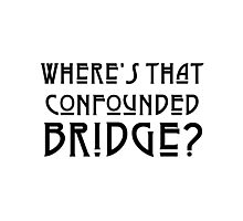 WHERE'S THAT CONFOUNDED BRIDGE? - solid black Photographic Print