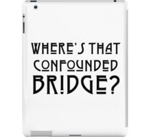 WHERE'S THAT CONFOUNDED BRIDGE? - solid black iPad Case/Skin