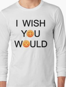 I wish you would. Long Sleeve T-Shirt