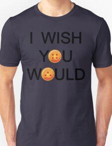 I wish you would. T-Shirt