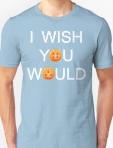 I wish you would Unisex T-Shirt
