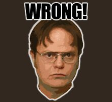 WRONG...Dwight Schrute Unisex T-Shirt