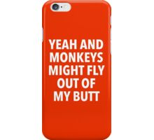 Yeah and Monkeys might fly out of my butt iPhone Case/Skin