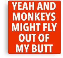 Yeah and Monkeys might fly out of my butt Canvas Print