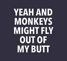 Yeah and Monkeys might fly out of my butt Unisex T-Shirt