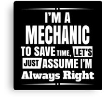 I'M A MECHANIC TO SAVE TIME LET'S JUST ASSUME I'M ALWAYS RIGHT Canvas Print