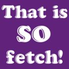 That is SO fetch! by nimbusnought