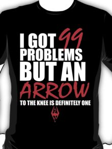 I got 99 problems but an arrow in the knee is one... T-Shirt