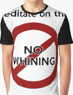 Meditate on this: No Whining! Graphic T-Shirt